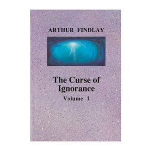 Arthur Findlay - The Curse of Ignorance Vol 1